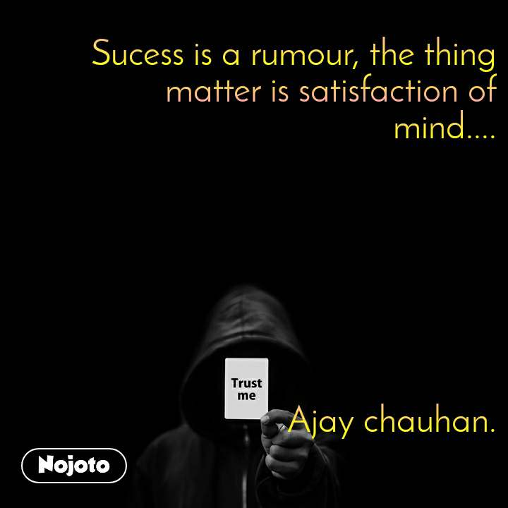 Trust me Sucess is a rumour, the thing matter is satisfaction of      mind....        Ajay chauhan.