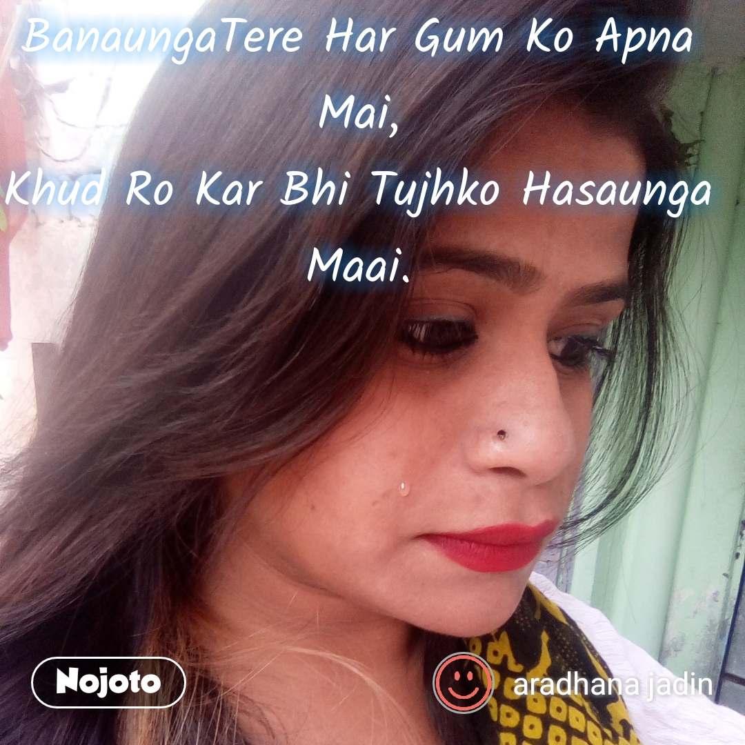 BanaungaTere Har Gum Ko Apna  Mai, Khud Ro Kar Bhi Tujhko Hasaunga Maai.