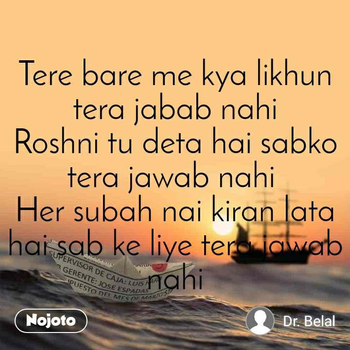 Tere bare me kya likhun tera jabab nahi Roshni tu deta hai sabko tera jawab nahi  Her subah nai kiran lata hai sab ke liye tera jawab nahi