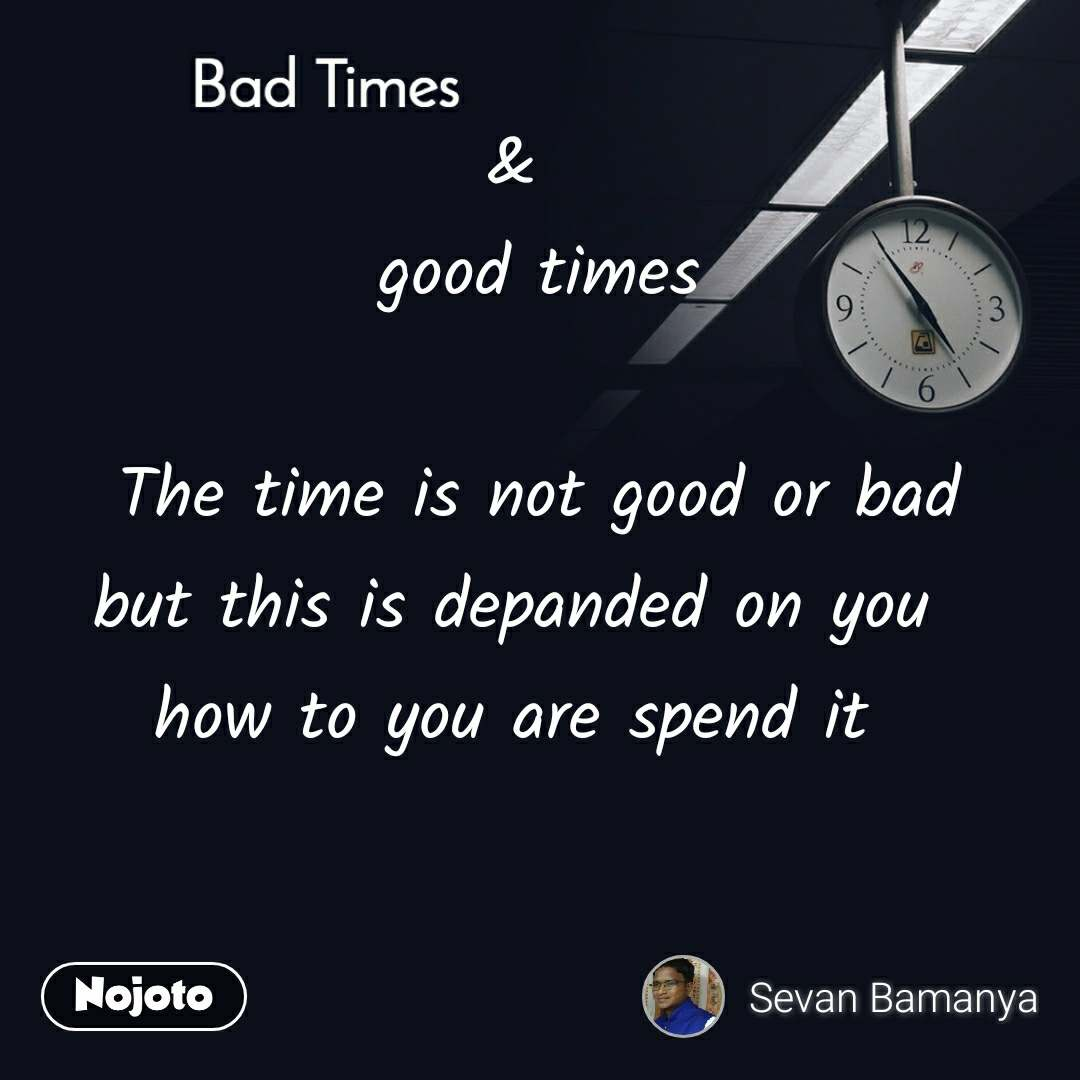Bad Times                              &   good times  The time is not good or bad but this is depanded on you   how to you are spend it