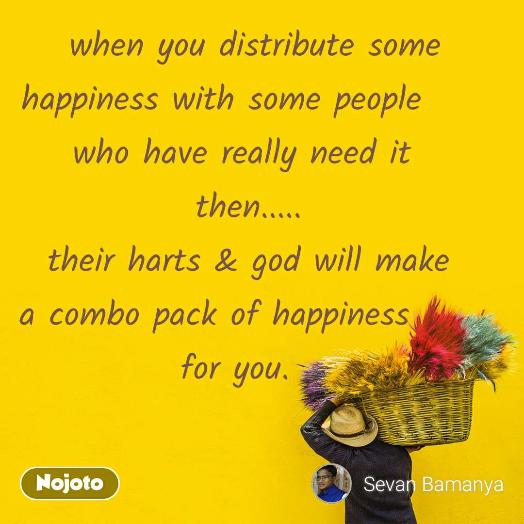 when you distribute some  happiness with some people       who have really need it    then.....   their harts & god will make   a combo pack of happiness        for you.