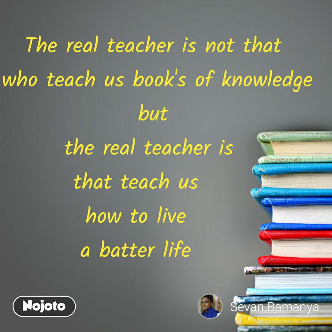 The real teacher is not that    who teach us book's of knowledge   but    the real teacher is      that teach us         how to live        a batter life