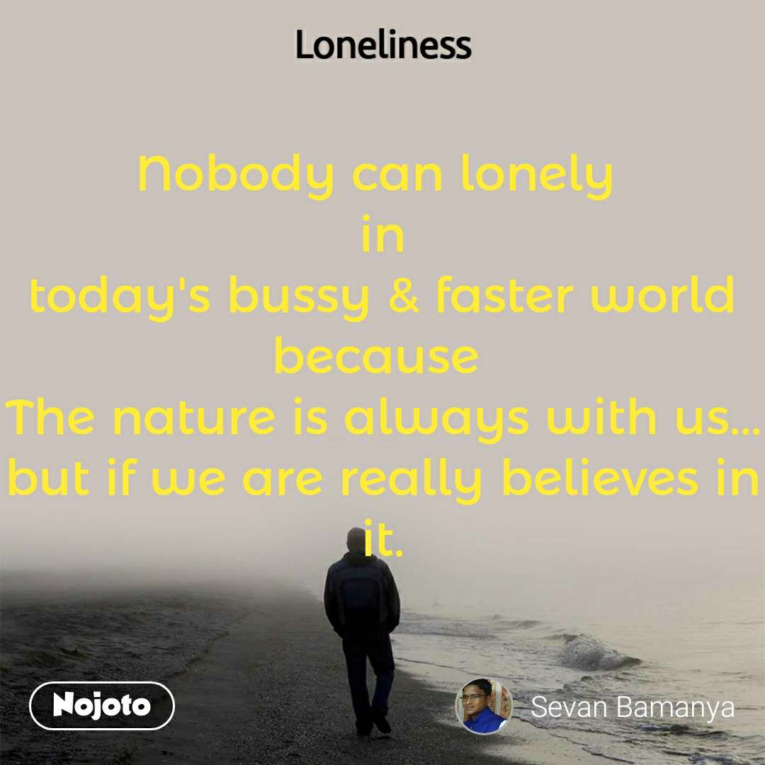 Loneliness Nobody can lonely  in today's bussy & faster world because  The nature is always with us... but if we are really believes in it.