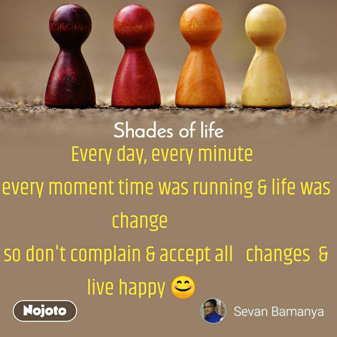 Shades Of Life                        Every day, every minute                  every moment time was running & life was change              so don't complain & accept all   changes  & live happy 😊