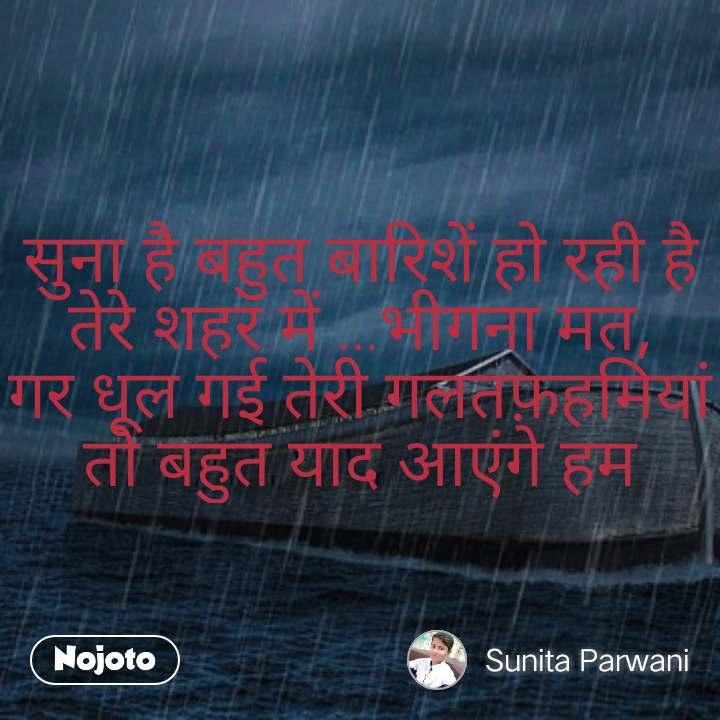 सुना है बहुत बारिशें हो रही है तेरे शहर में ...भीगना मत, गर धूल गई तेरी गलतफ़हमियां तो बहुत याद आएंगे हम