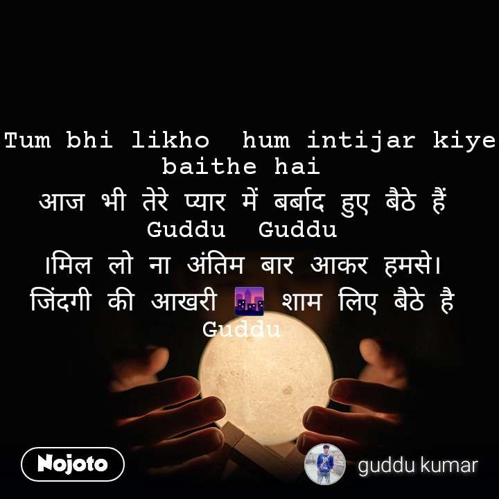 Tum bhi likho  hum intijar kiye baithe hai  आज भी तेरे प्यार में बर्बाद हुए बैठे हैं  Guddu  Guddu  ।मिल लो ना अंतिम बार आकर हमसे।  जिंदगी की आखरी 🌆 शाम लिए बैठे है  Guddu