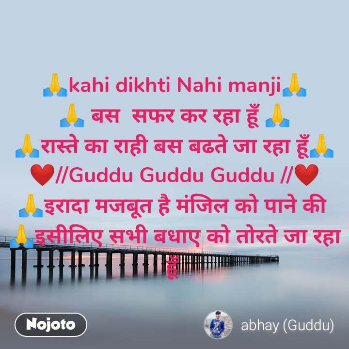 🙏kahi dikhti Nahi manji🙏 🙏 बस  सफर कर रहा हूँ 🙏 🙏रास्ते का राही बस बढते जा रहा हूँ🙏 ❤//Guddu Guddu Guddu //❤ 🙏इरादा मजबूत है मंजिल को पाने की  🙏इसीलिए सभी बधाए को तोरते जा रहा हूँ