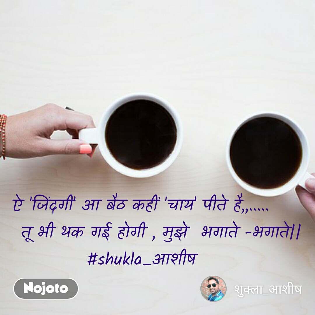 ऐ 'जिंदगी' आ बैठ कहीं 'चाय' पीते है,,.....       तू भी थक गई होगी , मुझे  भगाते -भगाते|| #shukla_आशीष