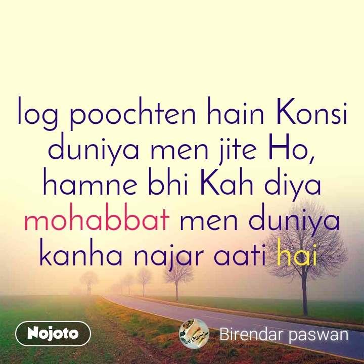 log poochten hain Konsi duniya men jite Ho, hamne bhi Kah diya mohabbat men duniya kanha najar aati hai
