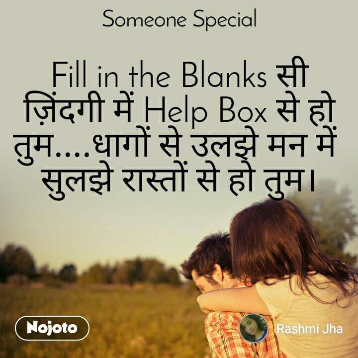 Someone special Fill in the Blanks सी ज़िंदगी में Help Box से हो तुम....धागों से उलझे मन में  सुलझे रास्तों से हो तुम।