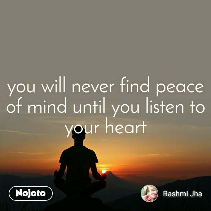 you will never find peace of mind until you listen to your heart