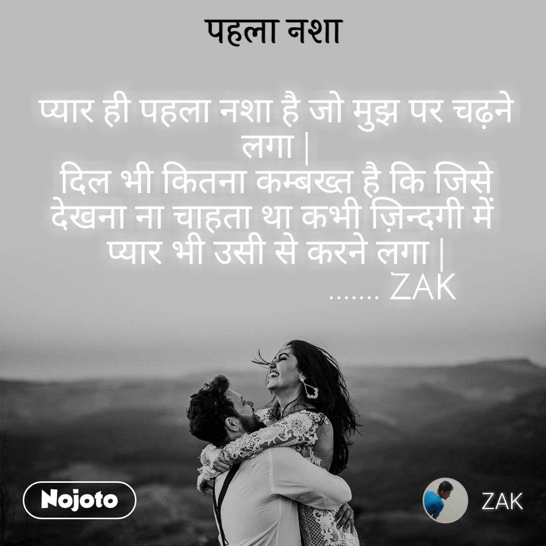 पहला नशा प्यार ही पहला नशा है जो मुझ पर चढ़ने लगा | दिल भी कितना कम्बख्त है कि जिसे देखना ना चाहता था कभी ज़िन्दगी में  प्यार भी उसी से करने लगा |                            ....... ZAK