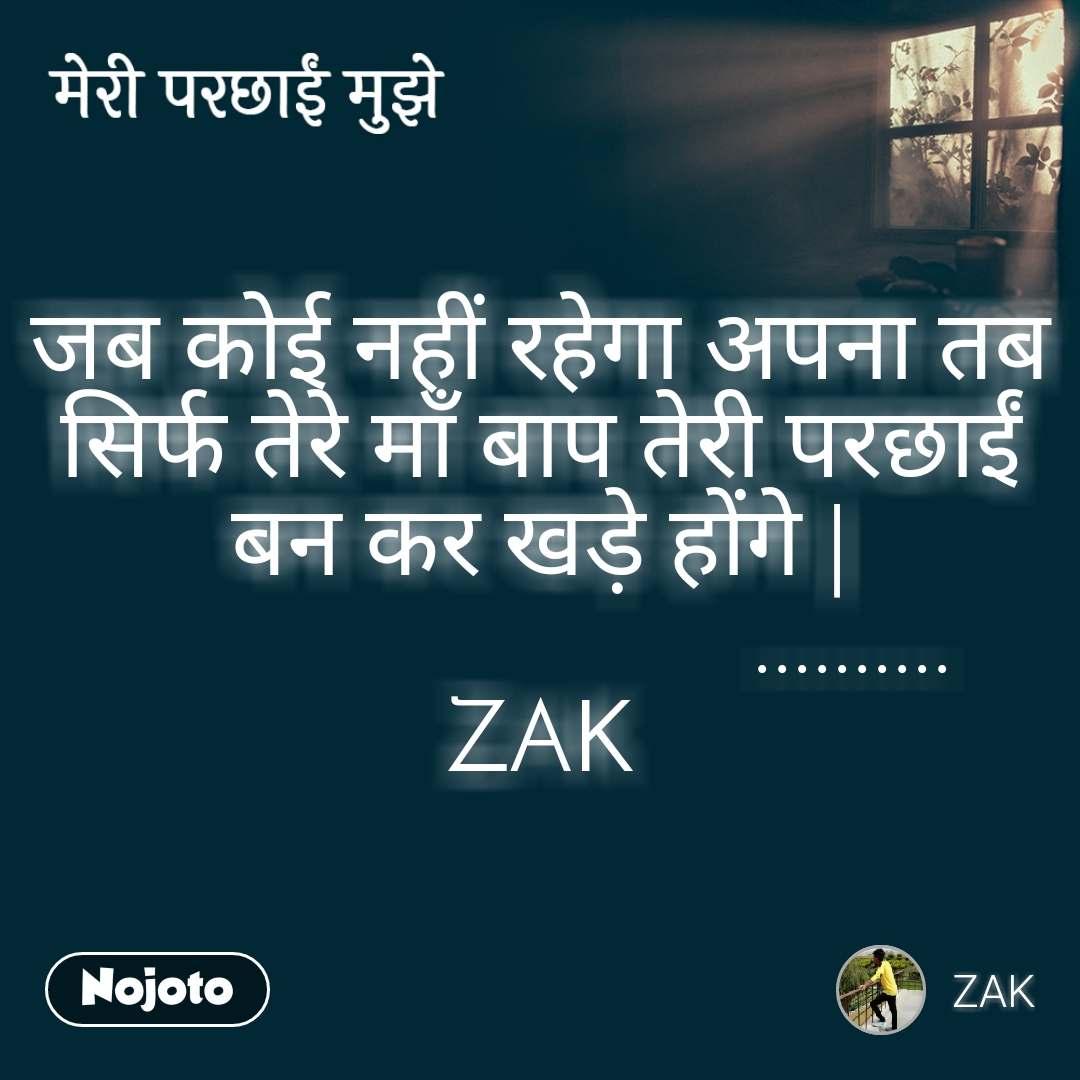 मेरी परछाई मुझे जब कोई नहीं रहेगा अपना तब सिर्फ तेरे माँ बाप तेरी परछाईं बन कर खड़े होंगे |                           .......... ZAK