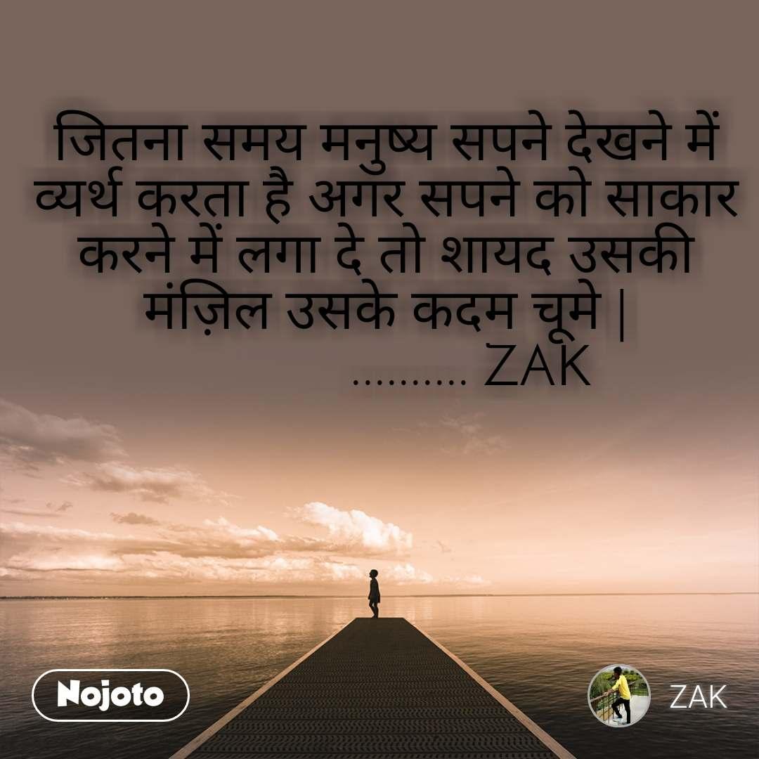 जितना समय मनुष्य सपने देखने में व्यर्थ करता है अगर सपने को साकार करने में लगा दे तो शायद उसकी मंज़िल उसके कदम चूमे |             .......... ZAK