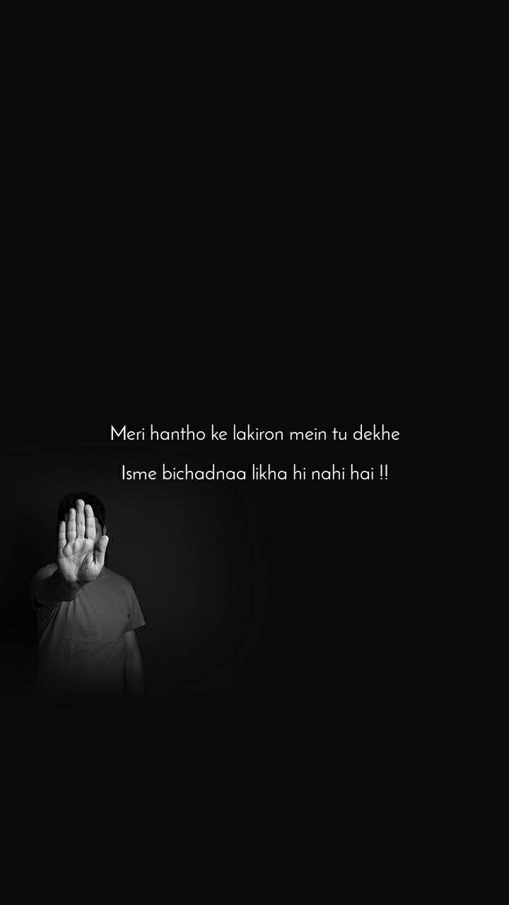 Meri hantho ke lakiron mein tu dekhe  Isme bichadnaa likha hi nahi hai !!