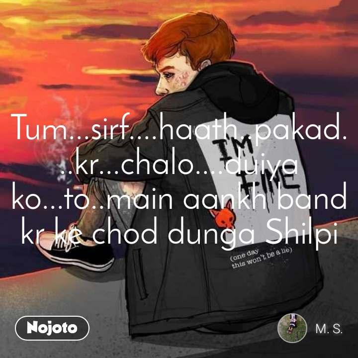 Someone special Tum...sirf....haath..pakad...kr...chalo....duiya ko...to..main aankh band kr ke chod dunga Shilpi