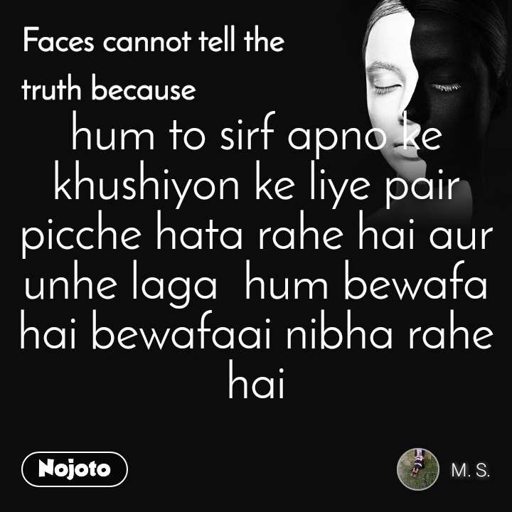 Faces cannot tell the truth because hum to sirf apno ke khushiyon ke liye pair picche hata rahe hai aur unhe laga  hum bewafa hai bewafaai nibha rahe hai