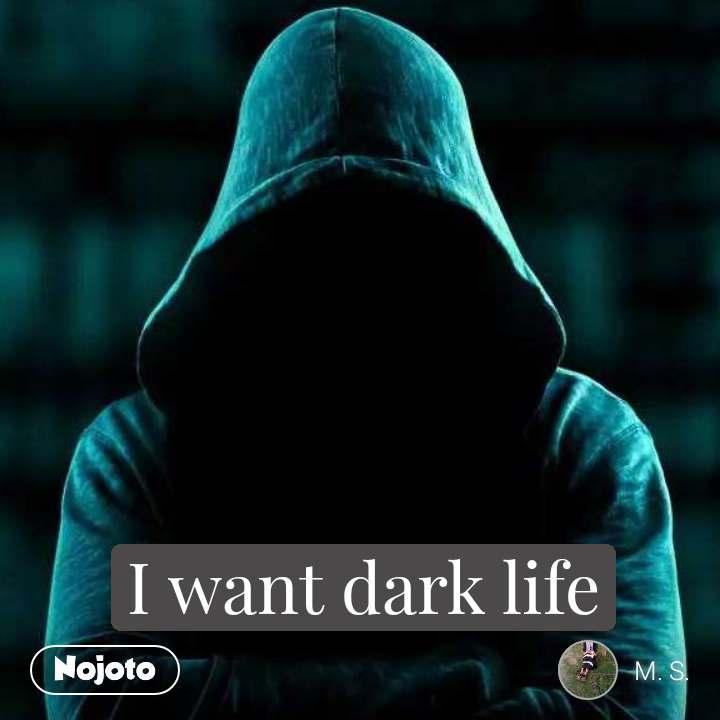 I want dark life