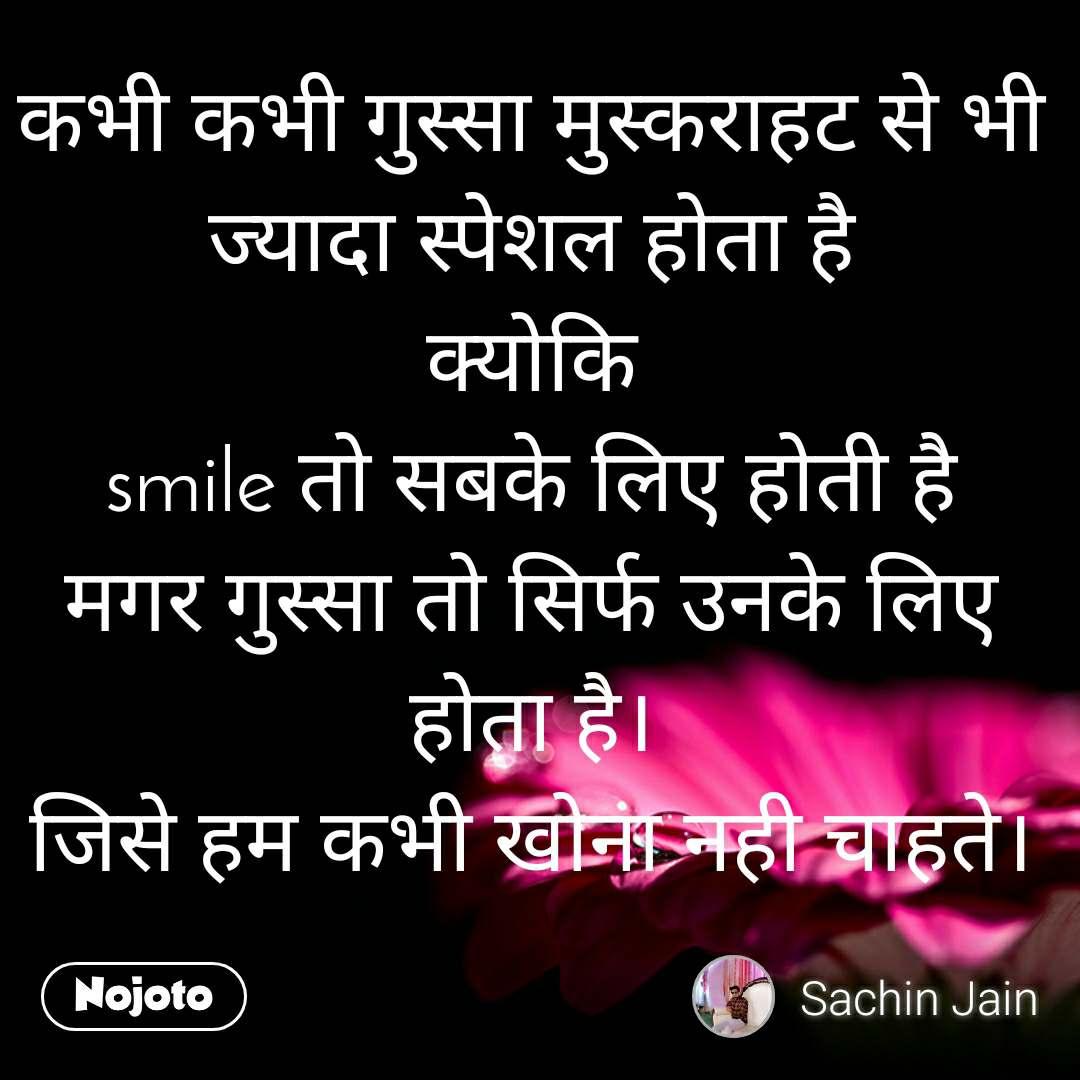 कभी कभी गुस्सा मुस्कराहट से भी ज्यादा स्पेशल होता है क्योकि smile तो सबके लिए होती है मगर गुस्सा तो सिर्फ उनके लिए होता है। जिसे हम कभी खोना नही चाहते।