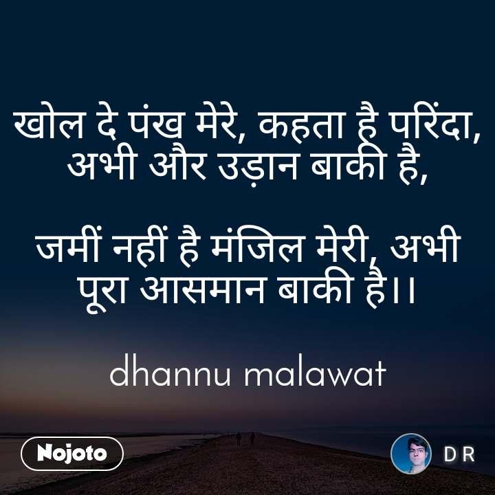 खोल दे पंख मेरे, कहता है परिंदा, अभी और उड़ान बाकी है,  जमीं नहीं है मंजिल मेरी, अभी पूरा आसमान बाकी है।।  dhannu malawat