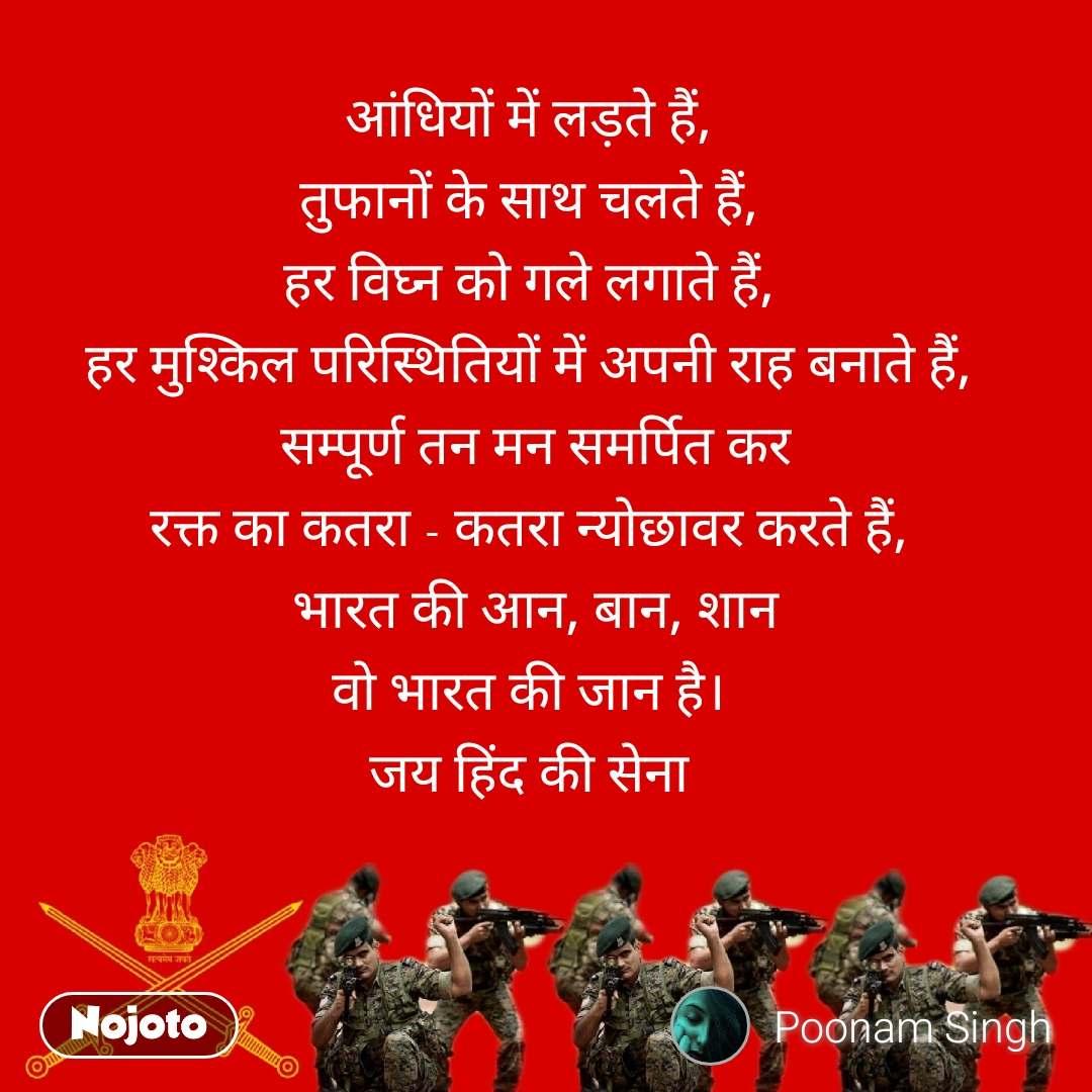 आंधियों में लड़ते हैं,  तुफानों के साथ चलते हैं,  हर विघ्न को गले लगाते हैं,  हर मुश्किल परिस्थितियों में अपनी राह बनाते हैं,  सम्पूर्ण तन मन समर्पित कर रक्त का कतरा - कतरा न्योछावर करते हैं,  भारत की आन, बान, शान वो भारत की जान है।  जय हिंद की सेना