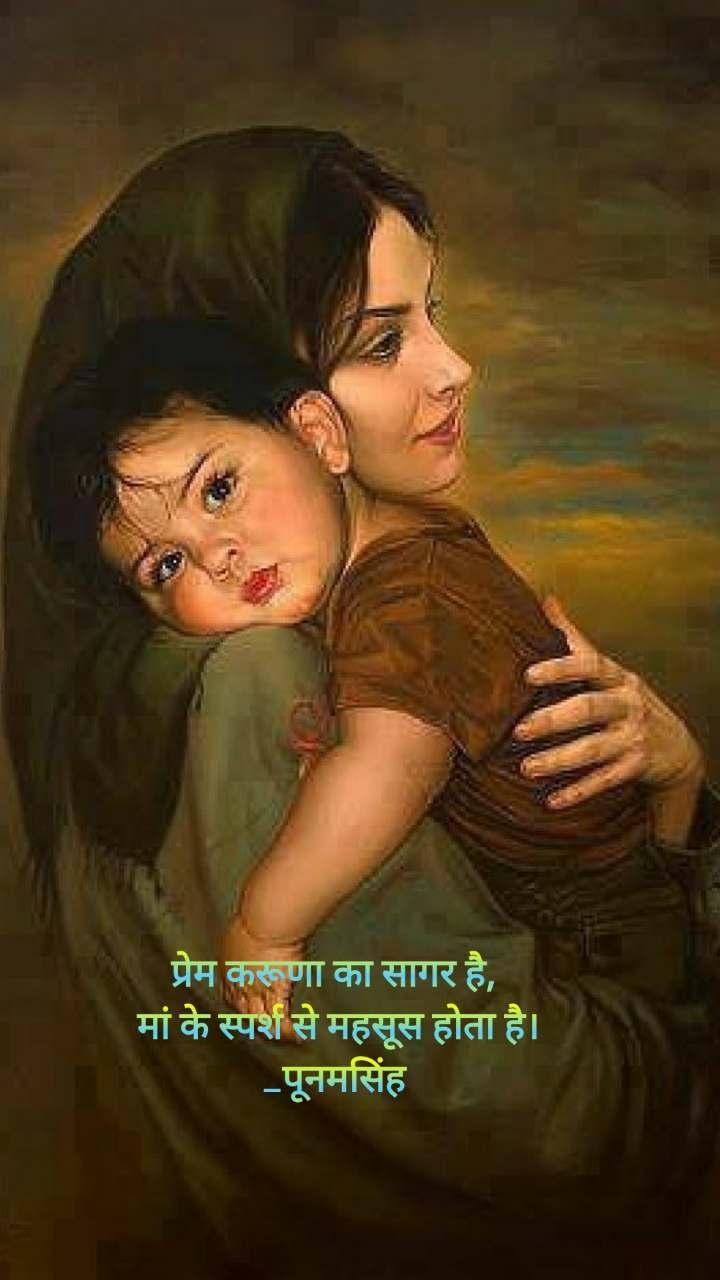 प्रेम करूणा का सागर है,  मां के स्पर्श से महसूस होता है। _पूनमसिंह