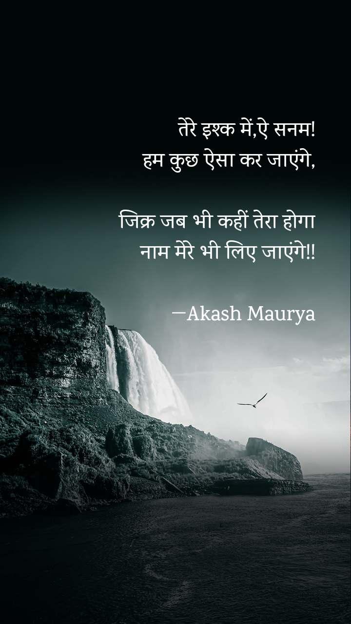 तेरे इश्क में,ऐ सनम! हम कुछ ऐसा कर जाएंगे,   जिक्र जब भी कहीं तेरा होगा नाम मेरे भी लिए जाएंगे!!                  ―Akash Maurya