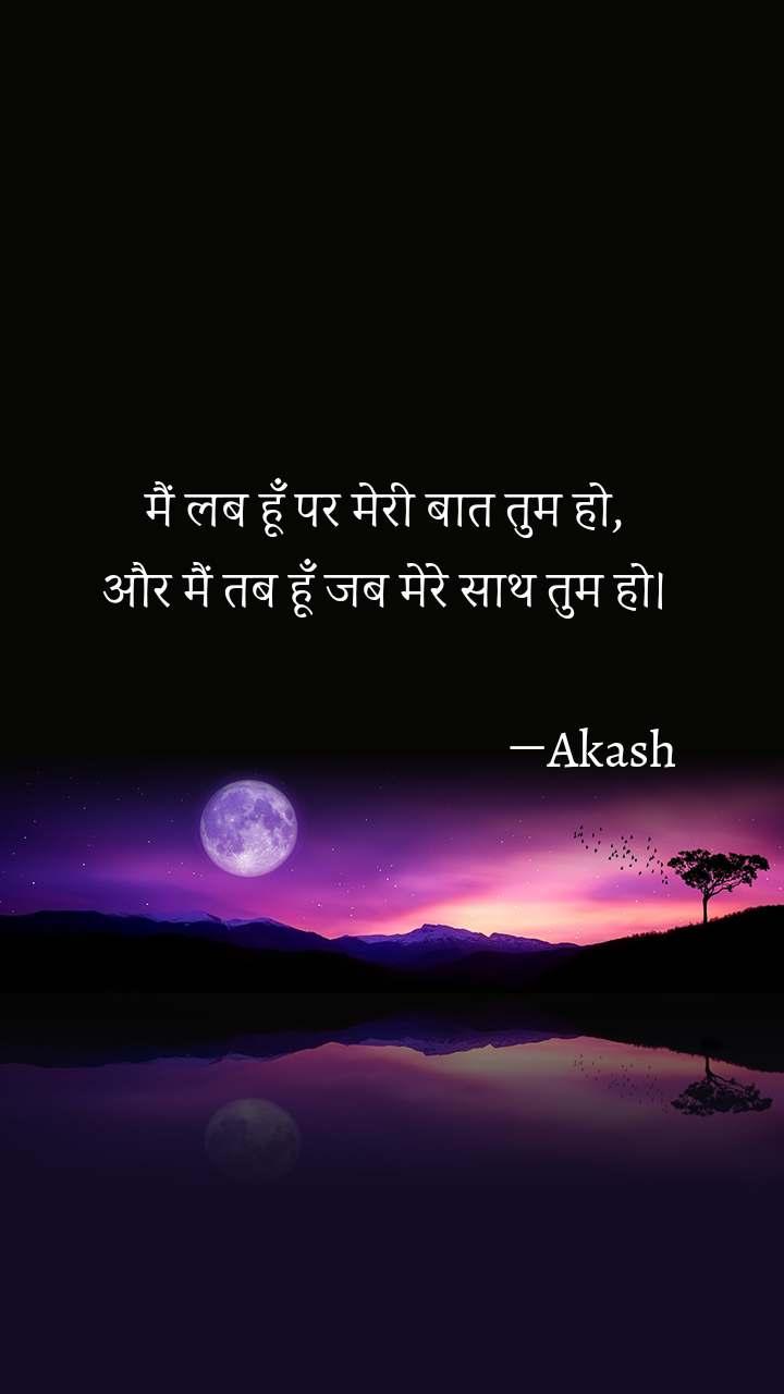 मैं लब हूँ पर मेरी बात तुम हो, और मैं तब हूँ जब मेरे साथ तुम हो।                                        ―Akash