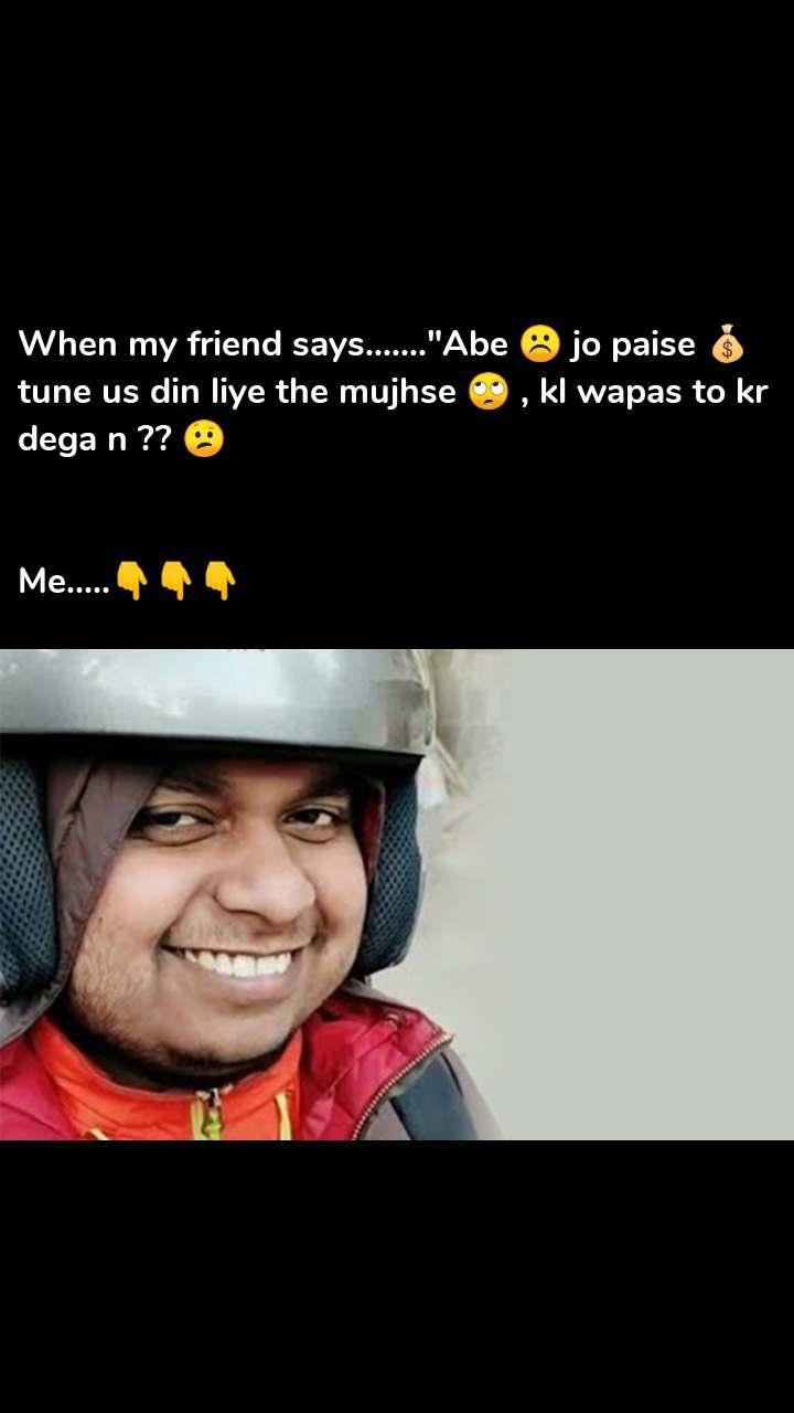 "When my friend says.......""Abe ☹️ jo paise 💰tune us din liye the mujhse 🙄 , kl wapas to kr dega n ?? 😕   Me.....👇👇👇"