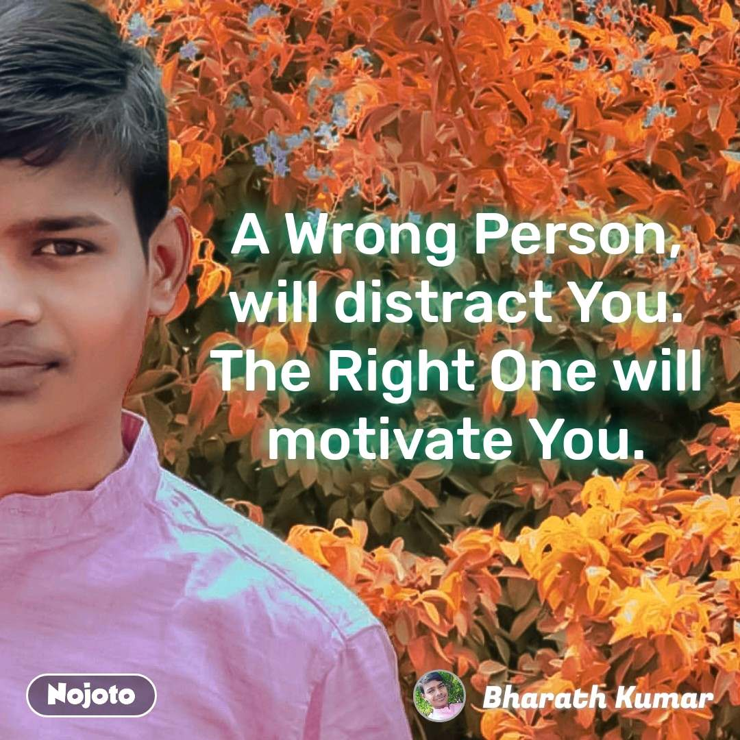 A Wrong Person, will distract You. The Right One will motivate You.