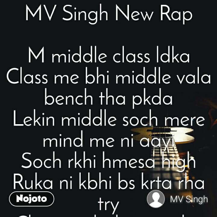 MV Singh New Rap  M middle class ldka Class me bhi middle vala bench tha pkda Lekin middle soch mere mind me ni aayi Soch rkhi hmesa high Ruka ni kbhi bs krta rha try Class me bolne me tha shy Lekin ish shy me kalam ki aisi chalayi shayahi Ki din raat 1 krke Rap likh takdeer chmkaayi Mne khud ke dum pr kaamyaabi paayi Lekin meri kaamyaabi kisi ko raash na aayi