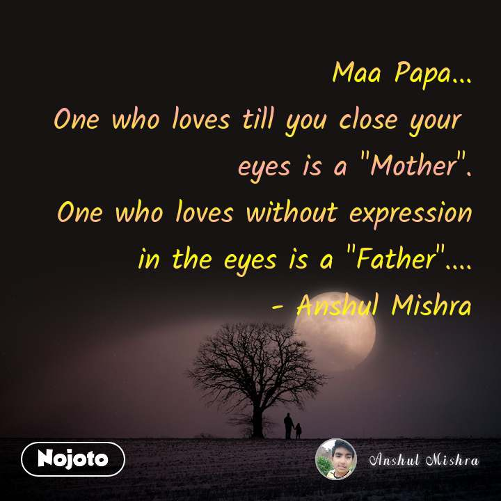"""Maa Papa... One who loves till you close your  eyes is a """"Mother"""". One who loves without expression in the eyes is a """"Father""""....       - Anshul Mishra"""