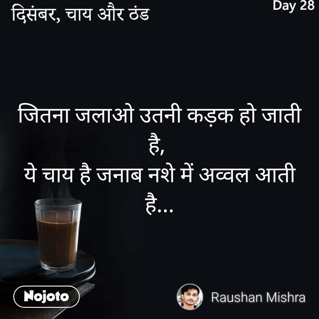 दिसंबर, चाय और ठंड जितना जलाओ उतनी कड़क हो जाती है,  ये चाय है जनाब नशे में अव्वल आती है...