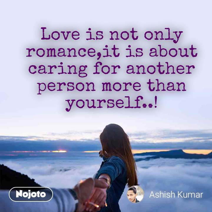 Love is not only romance,it is about caring for another person more than yourself..!
