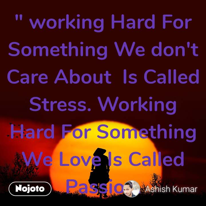 """ working Hard For Something We don't Care About  Is Called Stress. Working Hard For Something We Love Is Called Passion."