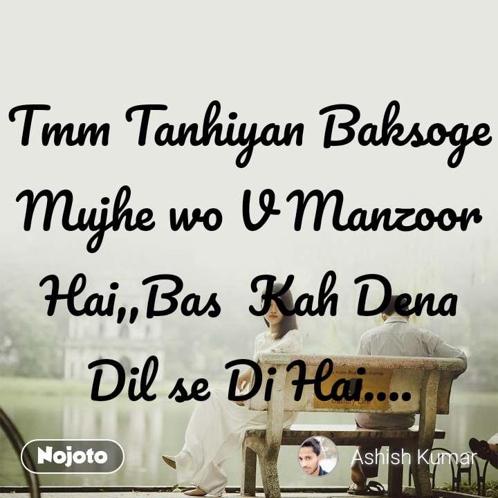 Tmm Tanhiyan Baksoge Mujhe wo V Manzoor Hai,,Bas  Kah Dena Dil se Di Hai....