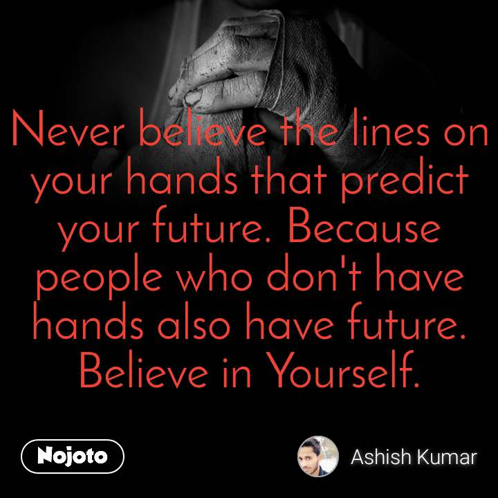 Never believe the lines on your hands that predict your future. Because people who don't have hands also have future. Believe in Yourself.