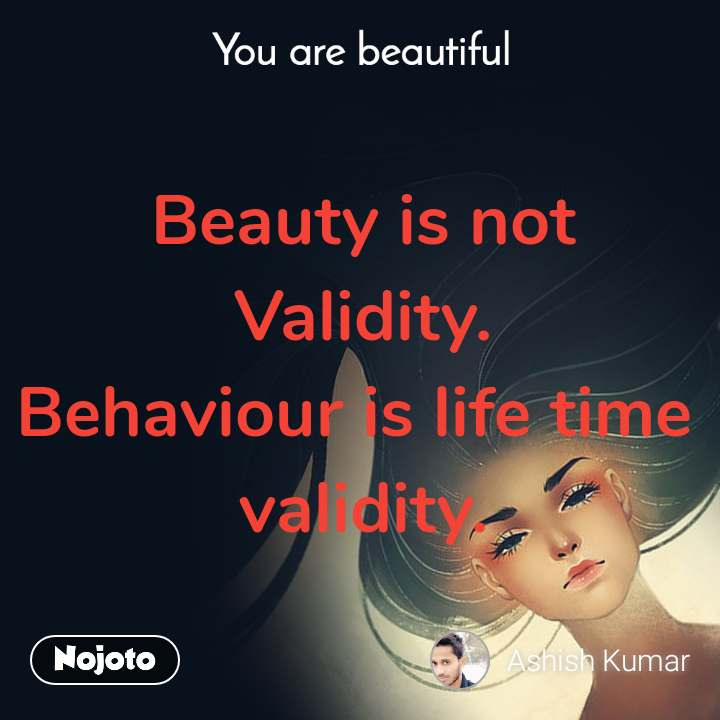You are beautiful Beauty is not Validity. Behaviour is life time  validity.