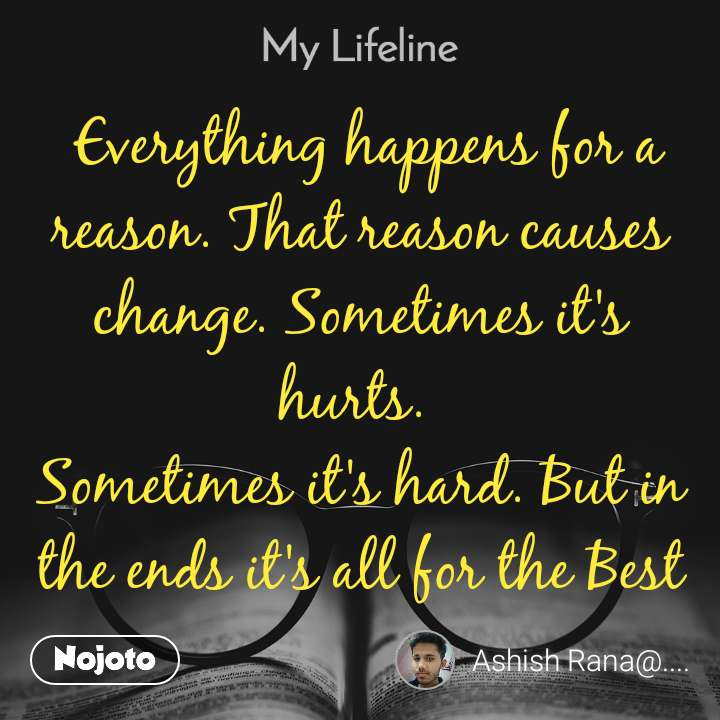 My lifeline  Everything happens for a reason. That reason causes change. Sometimes it's hurts.  Sometimes it's hard. But in the ends it's all for the Best