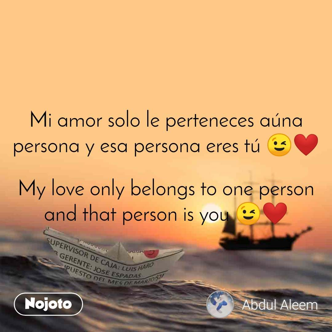 Mi amor solo le perteneces aúna persona y esa persona eres tú 😉❤️  My love only belongs to one person and that person is you 😉❤️