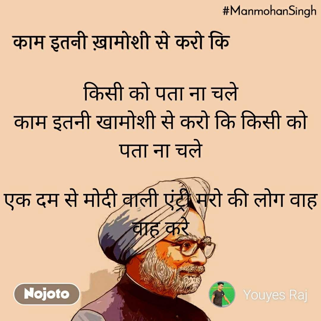 Manmohan Singh किसी को पता ना चले काम इतनी खामोशी से करो कि किसी को पता ना चले  एक दम से मोदी वाली एंट्री मरो की लोग वाह वाह करे