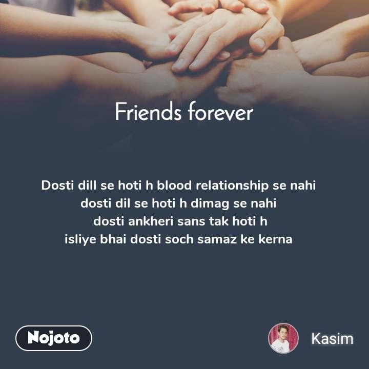 Friends forever Dosti dill se hoti h blood relationship se nahi  dosti dil se hoti h dimag se nahi  dosti ankheri sans tak hoti h isliye bhai dosti soch samaz ke kerna