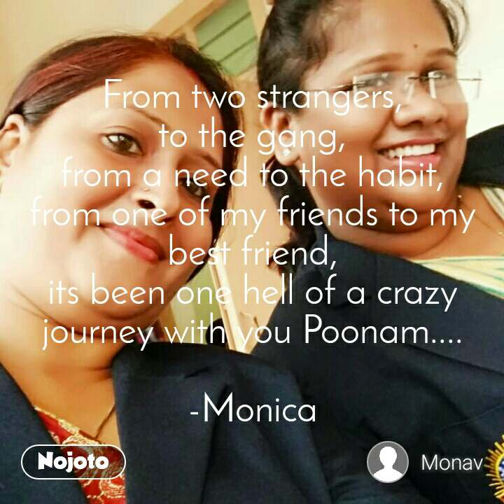 From two strangers,  to the gang,  from a need to the habit, from one of my friends to my best friend, its been one hell of a crazy journey with you Poonam....  -Monica
