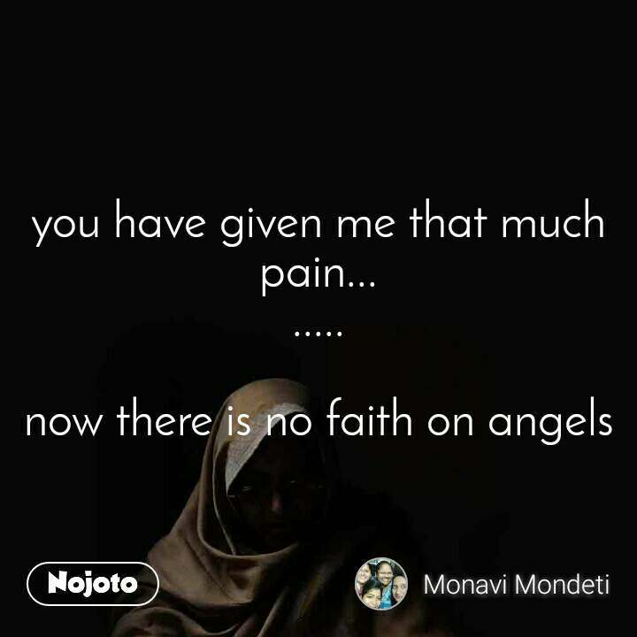 you have given me that much pain... .....  now there is no faith on angels
