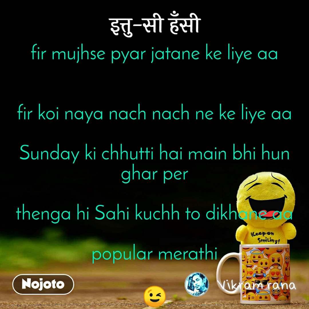 इत्तु-सी हँसी   fir mujhse pyar jatane ke liye aa   fir koi naya nach nach ne ke liye aa  Sunday ki chhutti hai main bhi hun ghar per  thenga hi Sahi kuchh to dikhane aa  popular merathi  😉
