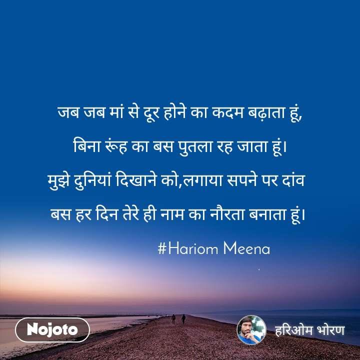 जब जब मां से दूर होने का कदम बढ़ाता हूं,  बिना रूंह का बस पुतला रह जाता हूं।  मुझे दुनियां दिखाने को,लगाया सपने पर दांव    बस हर दिन तेरे ही नाम का नौरता बनाता हूं।                    #Hariom Meena
