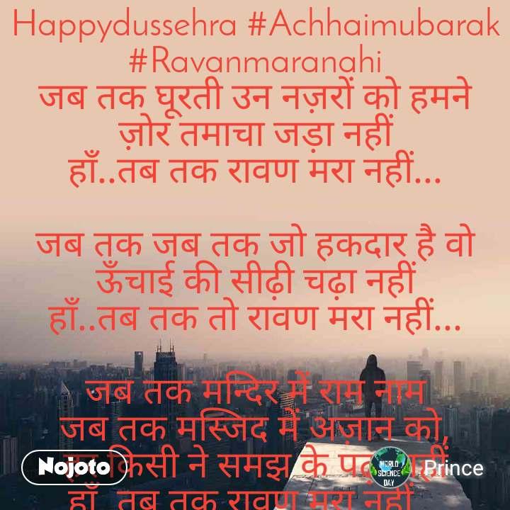 Happydussehra #Achhaimubarak #Ravanmaranahi जब तक घूरती उन नज़रों को हमने ज़ोर तमाचा जड़ा नहीं हाँ..तब तक रावण मरा नहीं...  जब तक जब तक जो हकदार है वो ऊँचाई की सीढ़ी चढ़ा नहीं हाँ..तब तक तो रावण मरा नहीं...  जब तक मन्दिर में राम नाम जब तक मस्जिद में अज़ान को, हर किसी ने समझ के पढ़ा नहीं हाँ..तब तक रावण मरा नहीं... #Happydussehra #Achhaimubarak #Ravanmaranahi