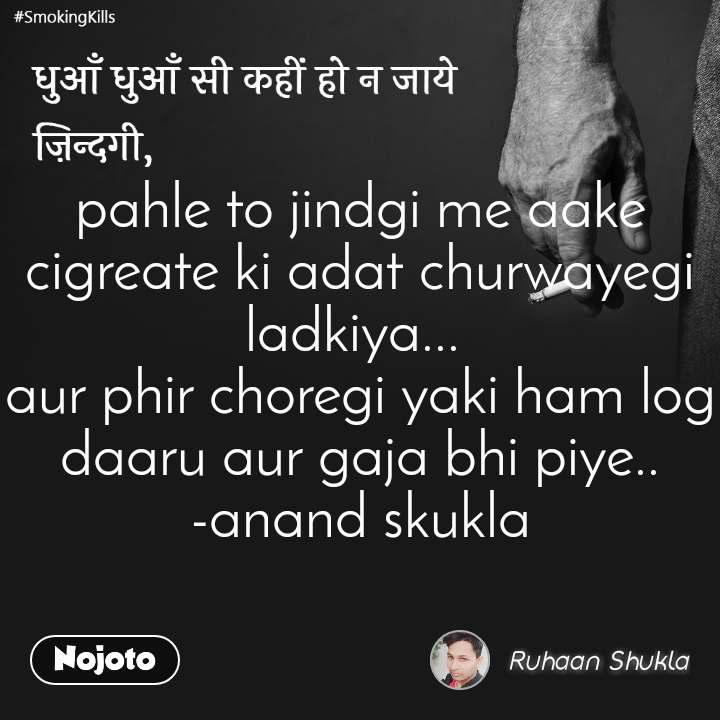 धुआँ धुआँ सी कहीं हो न जाये ज़िन्दगी, pahle to jindgi me aake cigreate ki adat churwayegi ladkiya...  aur phir choregi yaki ham log daaru aur gaja bhi piye.. -anand skukla