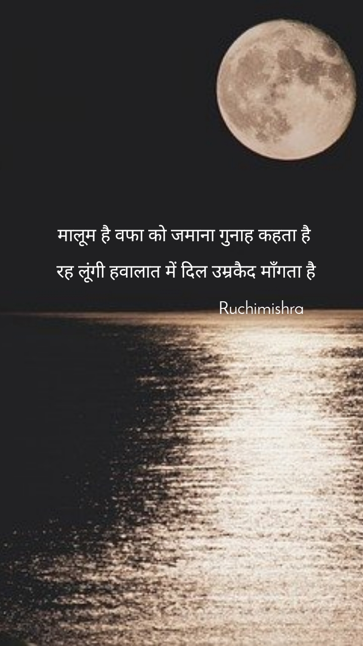 मालूम है वफा को जमाना गुनाह कहता है   रह लूंगी हवालात में दिल उम्रकैद माँगता है                                   Ruchimishra