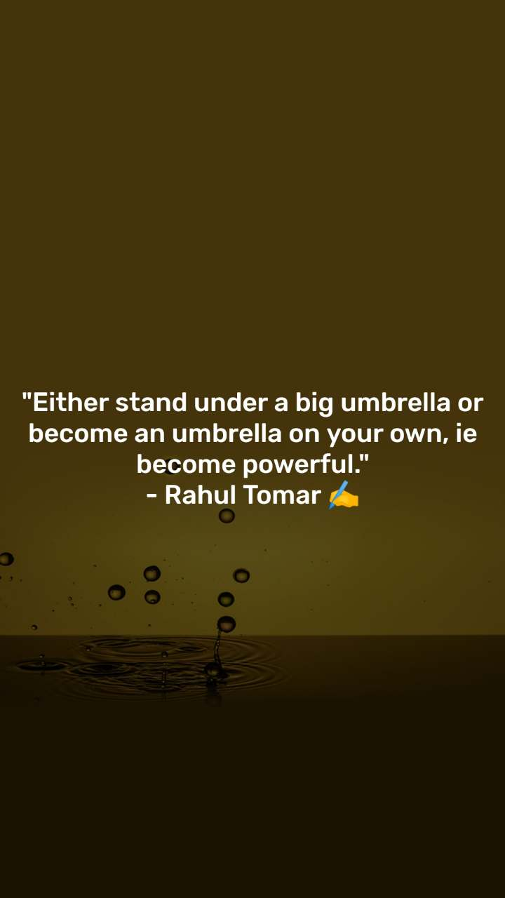 """Either stand under a big umbrella or become an umbrella on your own, ie become powerful."" - Rahul Tomar ✍️"